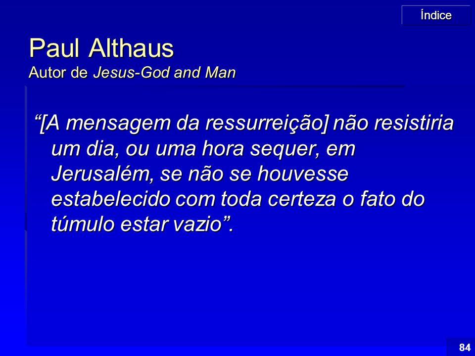 """Índice 84 Paul Althaus Autor de Jesus-God and Man """"[A mensagem da ressurreição] não resistiria um dia, ou uma hora sequer, em Jerusalém, se não se hou"""
