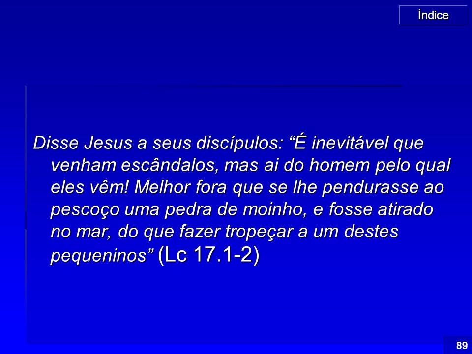 """Índice 89 Disse Jesus a seus discípulos: """"É inevitável que venham escândalos, mas ai do homem pelo qual eles vêm! Melhor fora que se lhe pendurasse ao"""