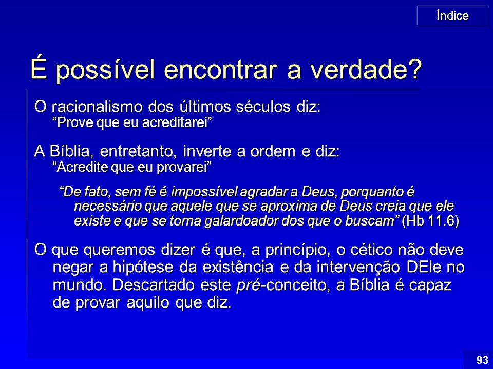 """Índice 93 É possível encontrar a verdade? O racionalismo dos últimos séculos diz: """"Prove que eu acreditarei"""" A Bíblia, entretanto, inverte a ordem e d"""