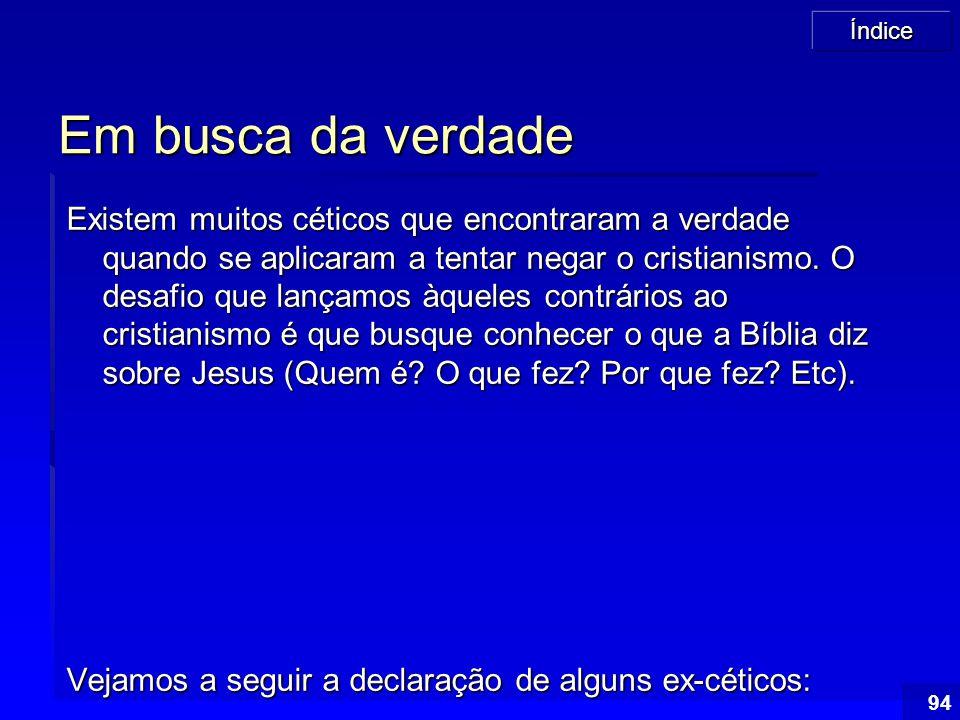 Índice 94 Em busca da verdade Existem muitos céticos que encontraram a verdade quando se aplicaram a tentar negar o cristianismo. O desafio que lançam