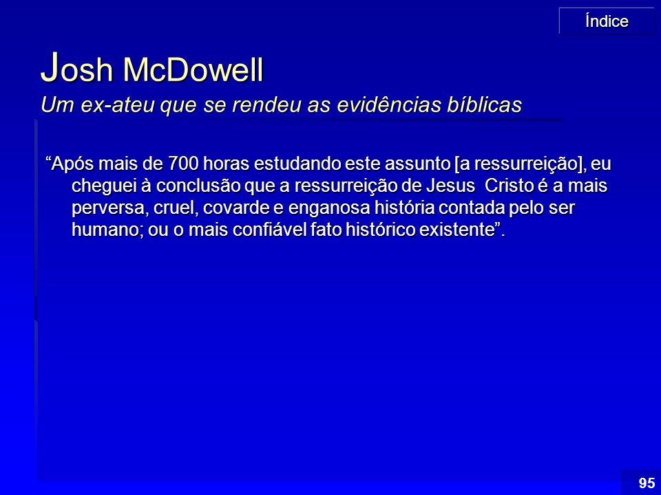 """Índice 95 J osh McDowell Um ex-ateu que se rendeu as evidências bíblicas """"Após mais de 700 horas estudando este assunto [a ressurreição], eu cheguei à"""