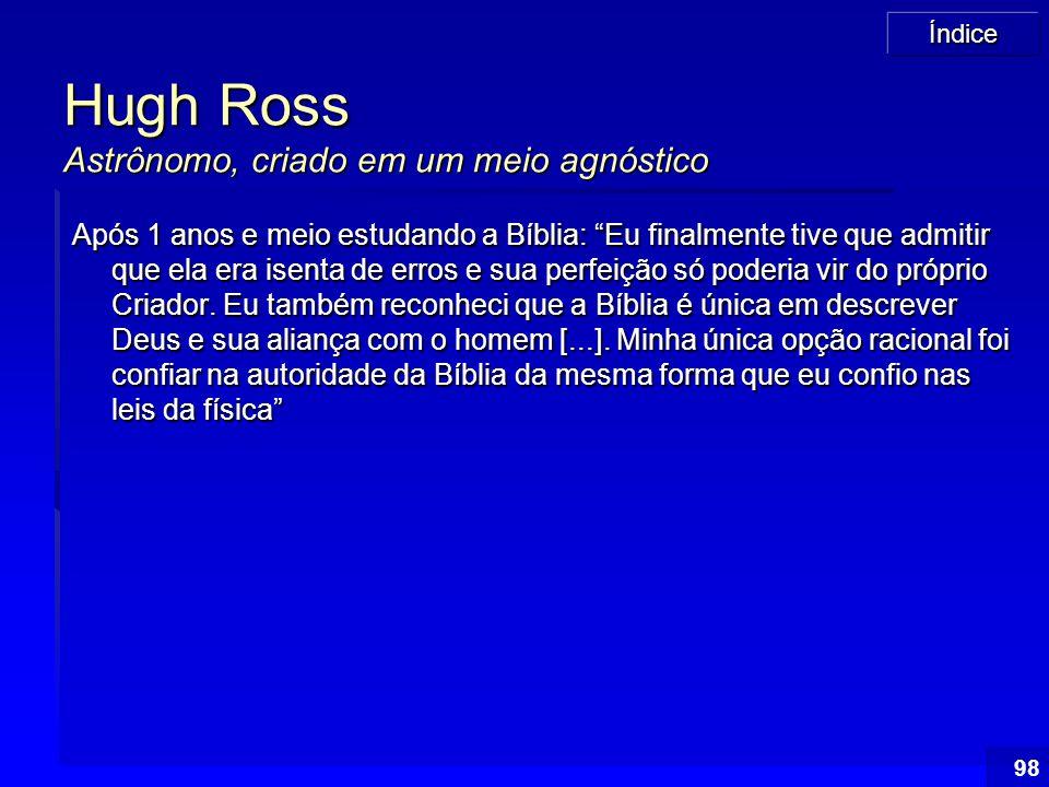 """Índice 98 Hugh Ross Astrônomo, criado em um meio agnóstico Após 1 anos e meio estudando a Bíblia: """"Eu finalmente tive que admitir que ela era isenta d"""