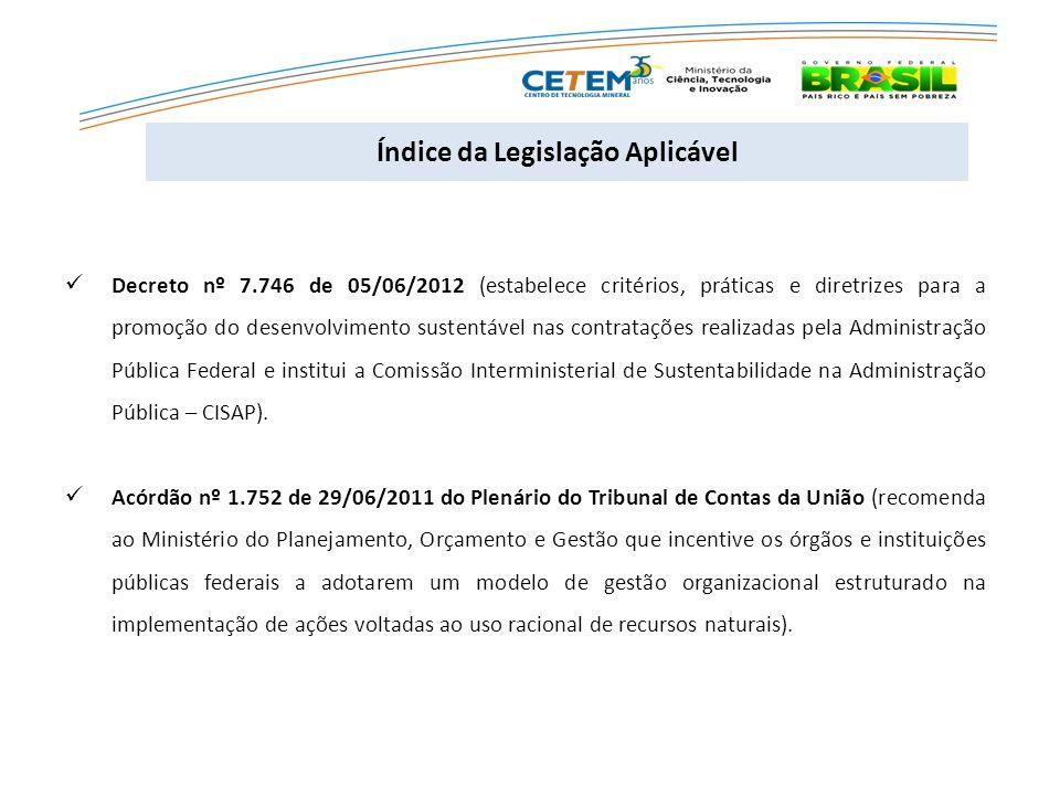  Decreto nº 7.746 de 05/06/2012 (estabelece critérios, práticas e diretrizes para a promoção do desenvolvimento sustentável nas contratações realizadas pela Administração Pública Federal e institui a Comissão Interministerial de Sustentabilidade na Administração Pública – CISAP).