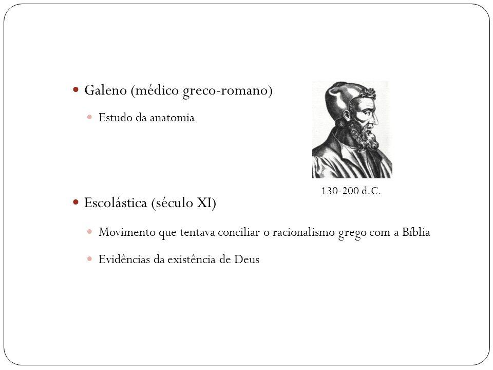  Galeno (médico greco-romano)  Estudo da anatomia  Escolástica (século XI)  Movimento que tentava conciliar o racionalismo grego com a Bíblia  Evidências da existência de Deus 130-200 d.C.