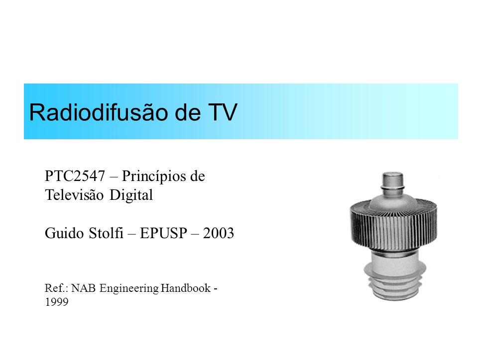 Radiodifusão de TV PTC2547 – Princípios de Televisão Digital Guido Stolfi – EPUSP – 2003 Ref.: NAB Engineering Handbook - 1999