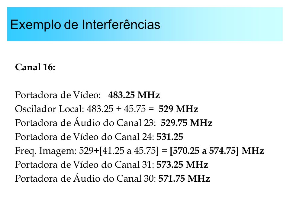 Exemplo de Interferências Canal 16: Portadora de Vídeo: 483.25 MHz Oscilador Local: 483.25 + 45.75 = 529 MHz Portadora de Áudio do Canal 23: 529.75 MH