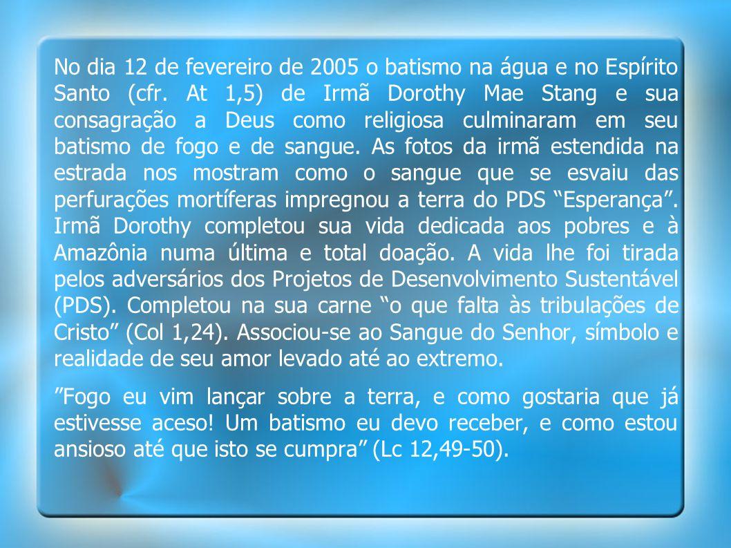 No dia 12 de fevereiro de 2005 o batismo na água e no Espírito Santo (cfr. At 1,5) de Irmã Dorothy Mae Stang e sua consagração a Deus como religiosa c