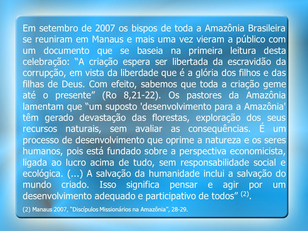 Em setembro de 2007 os bispos de toda a Amazônia Brasileira se reuniram em Manaus e mais uma vez vieram a público com um documento que se baseia na primeira leitura desta celebração: A criação espera ser libertada da escravidão da corrupção, em vista da liberdade que é a glória dos filhos e das filhas de Deus.