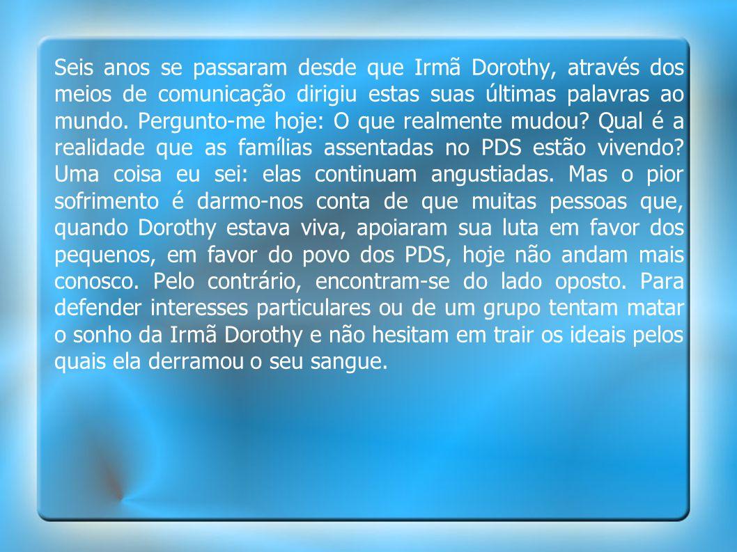 Seis anos se passaram desde que Irmã Dorothy, através dos meios de comunicação dirigiu estas suas últimas palavras ao mundo. Pergunto-me hoje: O que r