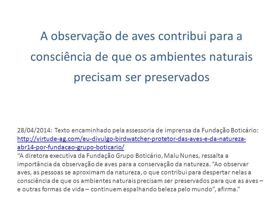 A observação de aves contribui para a consciência de que os ambientes naturais precisam ser preservados 28/04/2014: Texto encaminhado pela assessoria