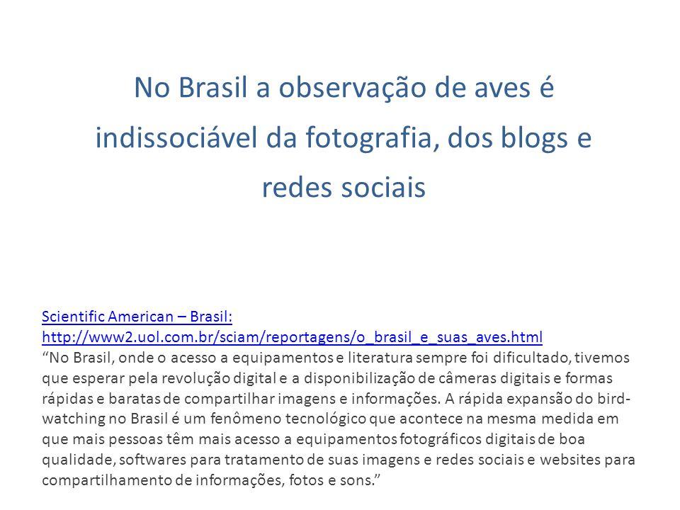 No Brasil a observação de aves é indissociável da fotografia, dos blogs e redes sociais Scientific American – Brasil: http://www2.uol.com.br/sciam/rep