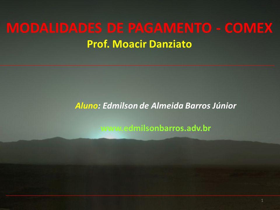 1 Aluno: Edmilson de Almeida Barros Júnior www.edmilsonbarros.adv.br MODALIDADES DE PAGAMENTO - COMEX Prof. Moacir Danziato