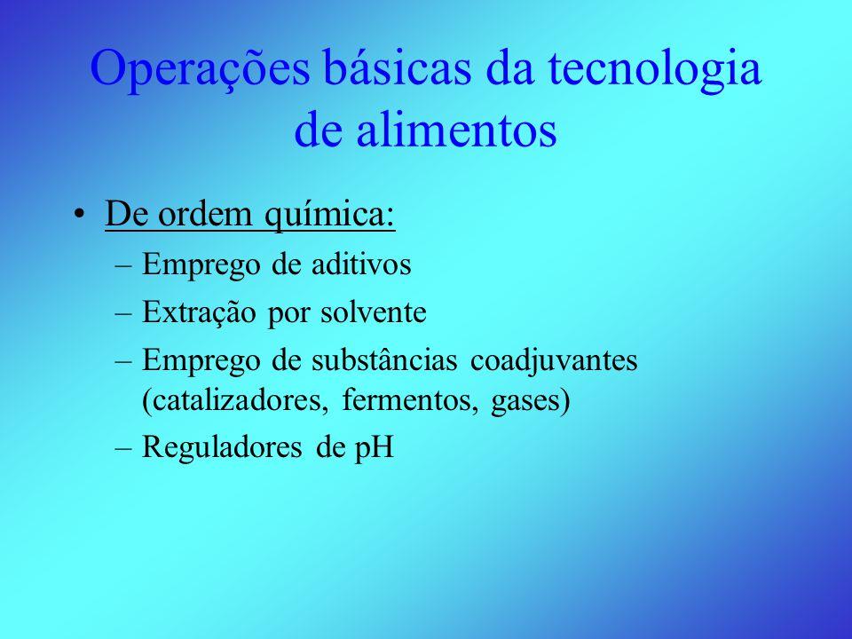 Operações básicas da tecnologia de alimentos •De ordem química: –Emprego de aditivos –Extração por solvente –Emprego de substâncias coadjuvantes (catalizadores, fermentos, gases) –Reguladores de pH
