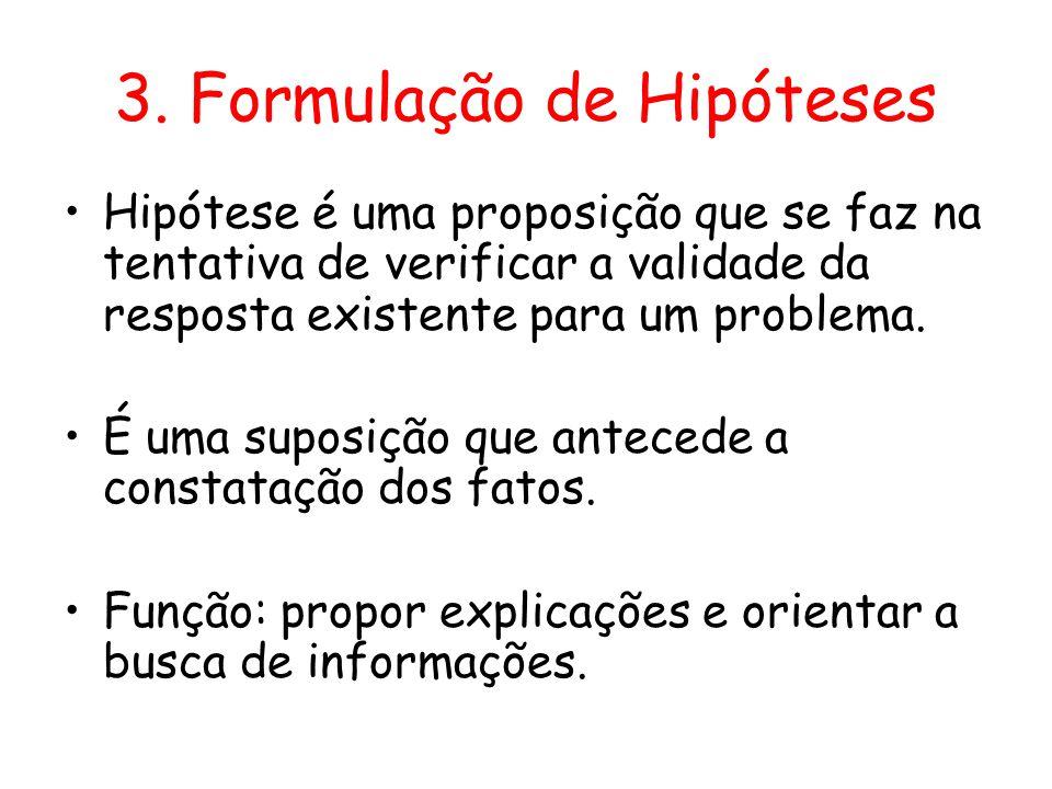 3. Formulação de Hipóteses •Hipótese é uma proposição que se faz na tentativa de verificar a validade da resposta existente para um problema. •É uma s