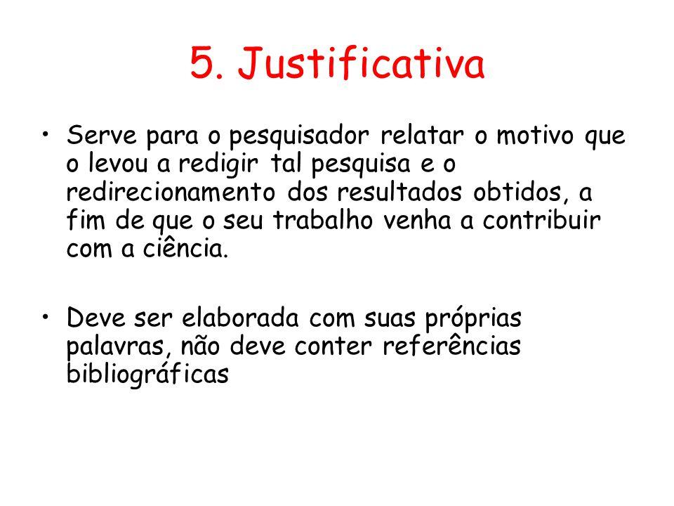 5. Justificativa •Serve para o pesquisador relatar o motivo que o levou a redigir tal pesquisa e o redirecionamento dos resultados obtidos, a fim de q