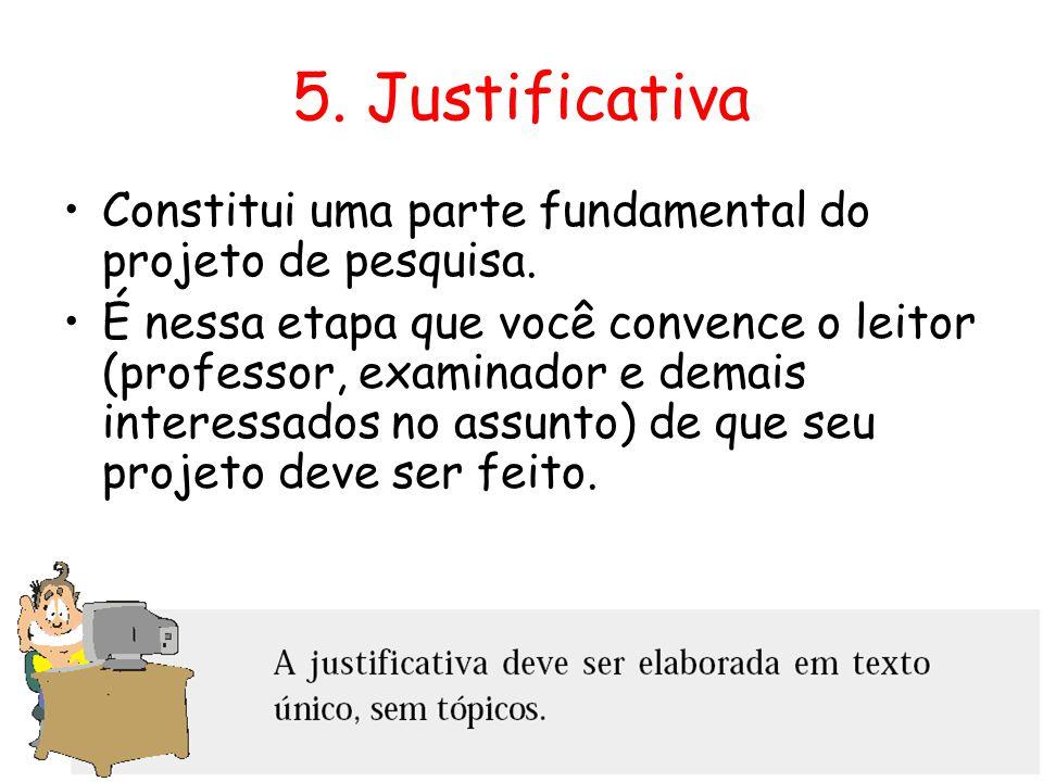 5. Justificativa •Constitui uma parte fundamental do projeto de pesquisa. •É nessa etapa que você convence o leitor (professor, examinador e demais in