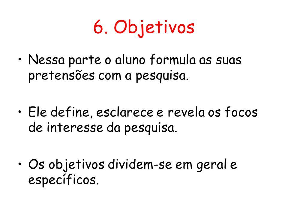 6. Objetivos •Nessa parte o aluno formula as suas pretensões com a pesquisa. •Ele define, esclarece e revela os focos de interesse da pesquisa. •Os ob