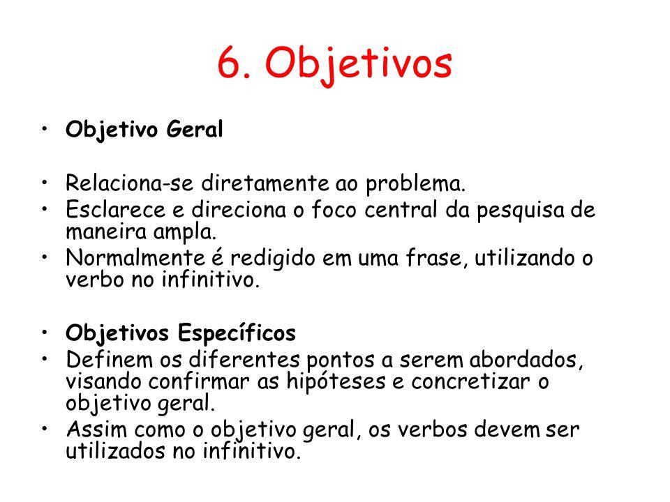 6. Objetivos •Objetivo Geral •Relaciona-se diretamente ao problema. •Esclarece e direciona o foco central da pesquisa de maneira ampla. •Normalmente é
