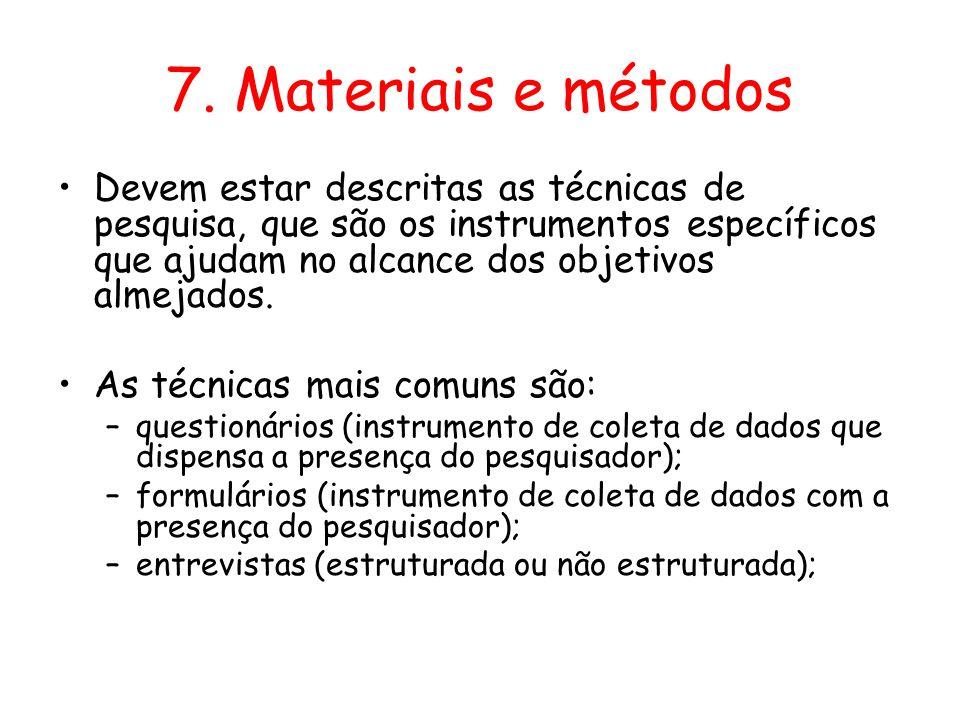 7. Materiais e métodos •Devem estar descritas as técnicas de pesquisa, que são os instrumentos específicos que ajudam no alcance dos objetivos almejad
