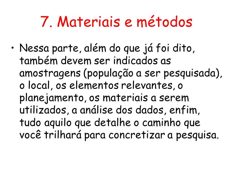7. Materiais e métodos •Nessa parte, além do que já foi dito, também devem ser indicados as amostragens (população a ser pesquisada), o local, os elem