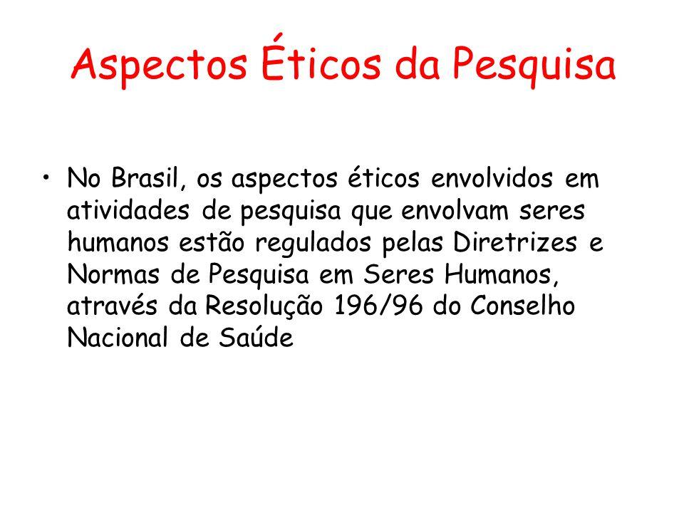 Aspectos Éticos da Pesquisa •No Brasil, os aspectos éticos envolvidos em atividades de pesquisa que envolvam seres humanos estão regulados pelas Diret