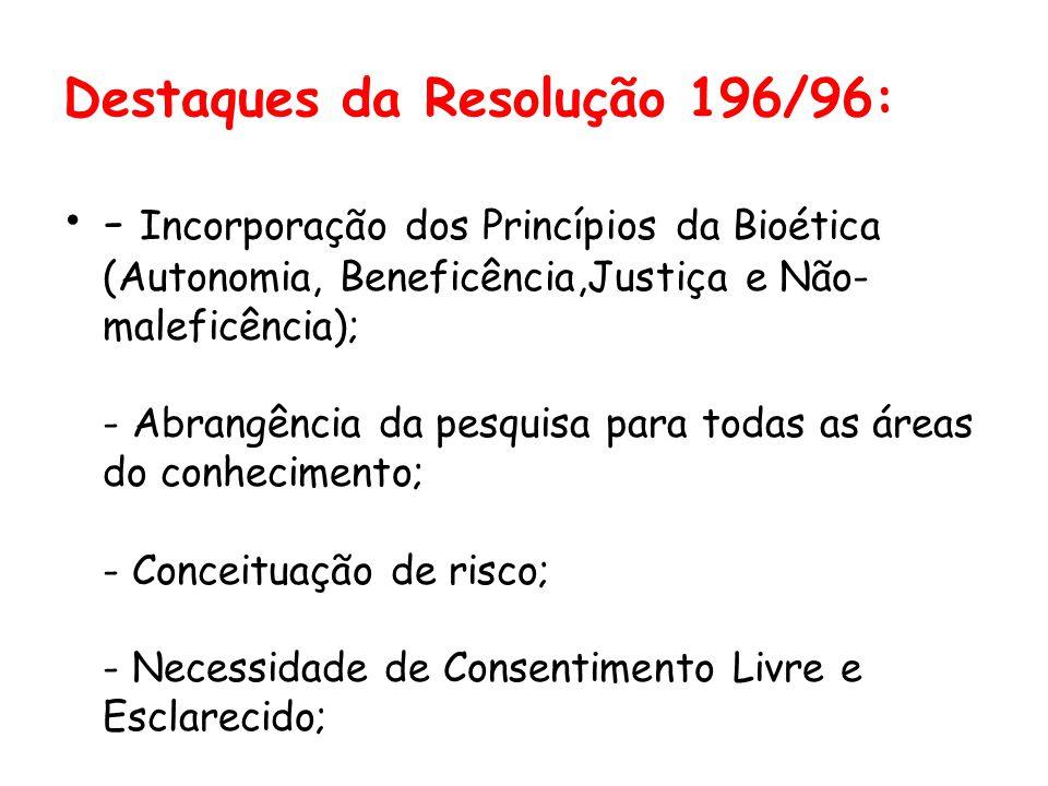 Destaques da Resolução 196/96: •- Incorporação dos Princípios da Bioética (Autonomia, Beneficência,Justiça e Não- maleficência); - Abrangência da pesq