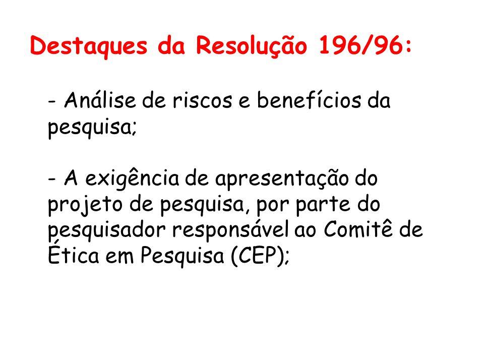 Destaques da Resolução 196/96: - Análise de riscos e benefícios da pesquisa; - A exigência de apresentação do projeto de pesquisa, por parte do pesqui