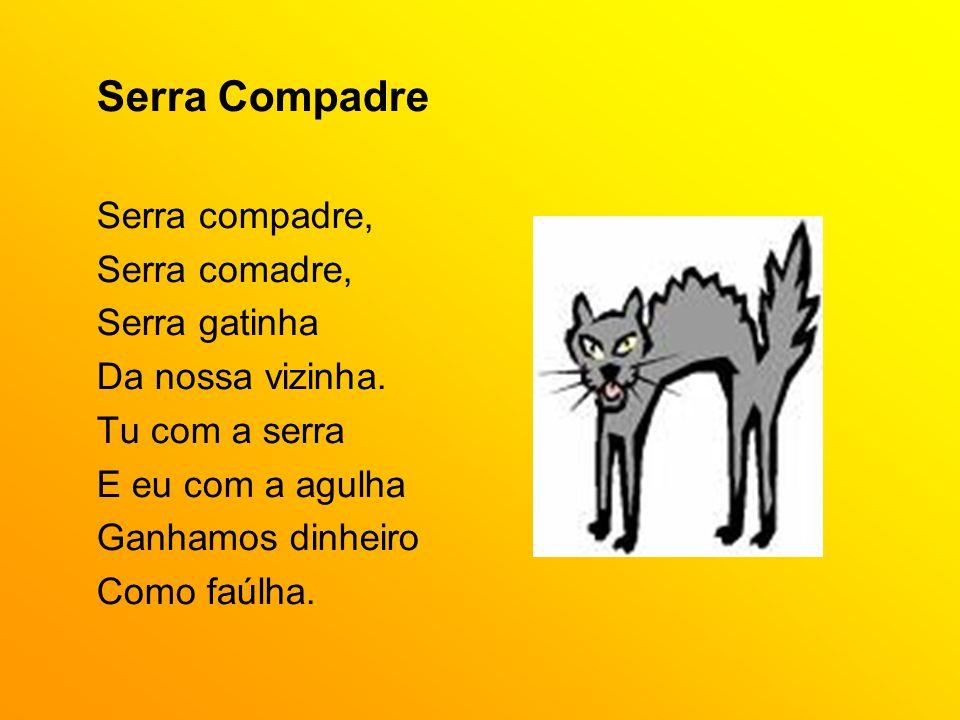 Serra Compadre Serra compadre, Serra comadre, Serra gatinha Da nossa vizinha. Tu com a serra E eu com a agulha Ganhamos dinheiro Como faúlha.