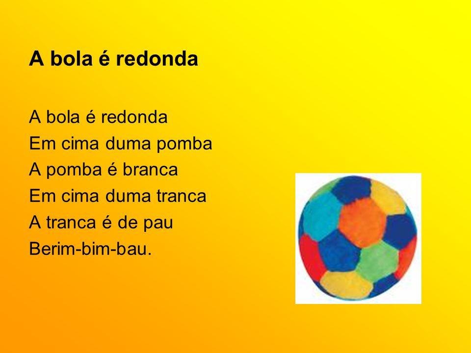 A bola é redonda Em cima duma pomba A pomba é branca Em cima duma tranca A tranca é de pau Berim-bim-bau.