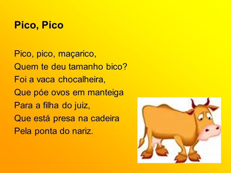 Pico, Pico Pico, pico, maçarico, Quem te deu tamanho bico? Foi a vaca chocalheira, Que póe ovos em manteiga Para a filha do juiz, Que está presa na ca