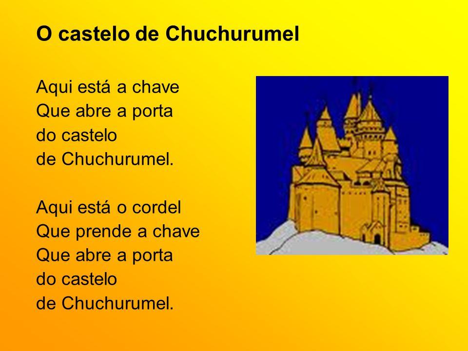 O castelo de Chuchurumel Aqui está a chave Que abre a porta do castelo de Chuchurumel. Aqui está o cordel Que prende a chave Que abre a porta do caste