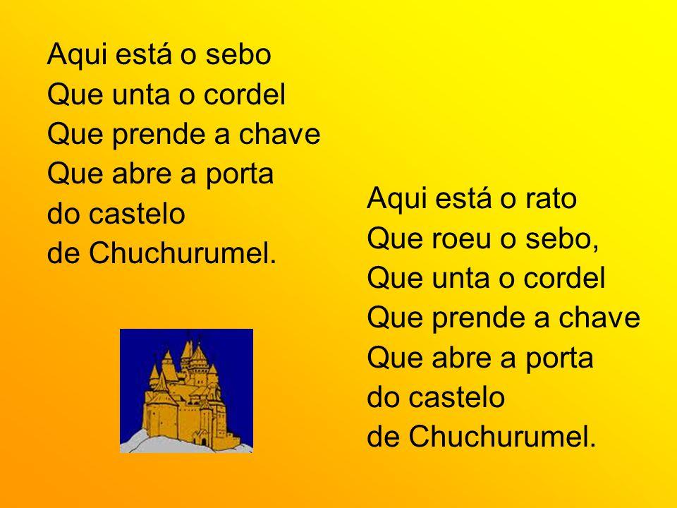 Aqui está o sebo Que unta o cordel Que prende a chave Que abre a porta do castelo de Chuchurumel. Aqui está o rato Que roeu o sebo, Que unta o cordel