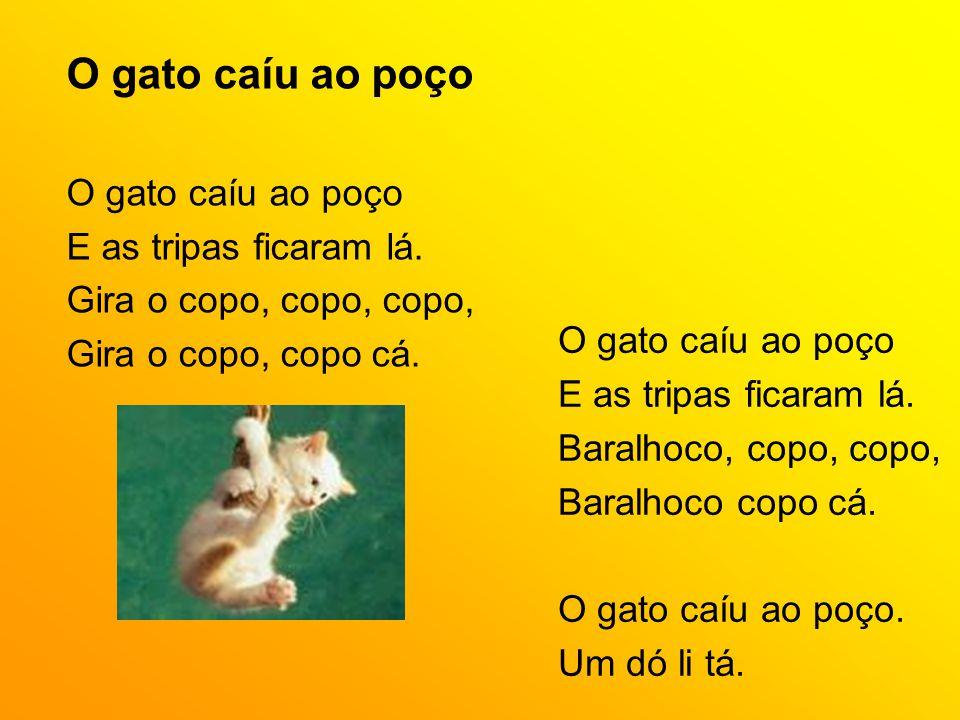 O gato caíu ao poço E as tripas ficaram lá. Gira o copo, copo, copo, Gira o copo, copo cá. O gato caíu ao poço E as tripas ficaram lá. Baralhoco, copo