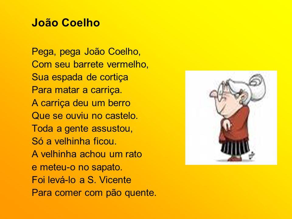João Coelho Pega, pega João Coelho, Com seu barrete vermelho, Sua espada de cortiça Para matar a carriça. A carriça deu um berro Que se ouviu no caste