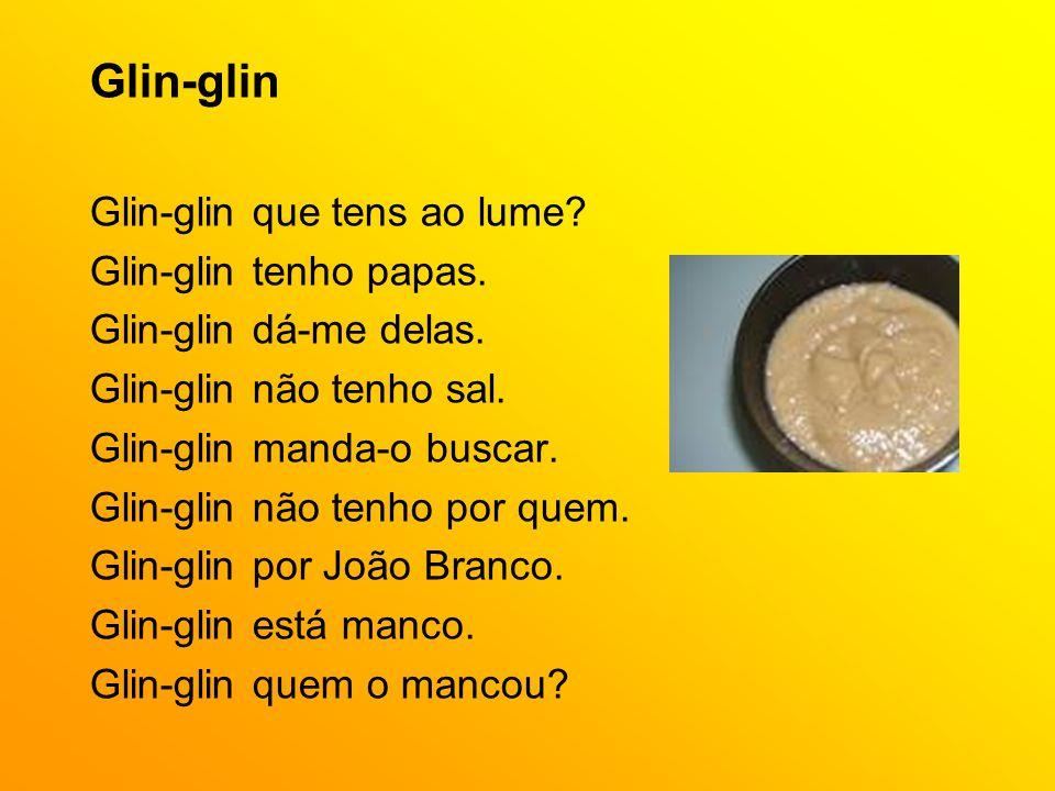 Glin-glin Glin-glin que tens ao lume? Glin-glin tenho papas. Glin-glin dá-me delas. Glin-glin não tenho sal. Glin-glin manda-o buscar. Glin-glin não t