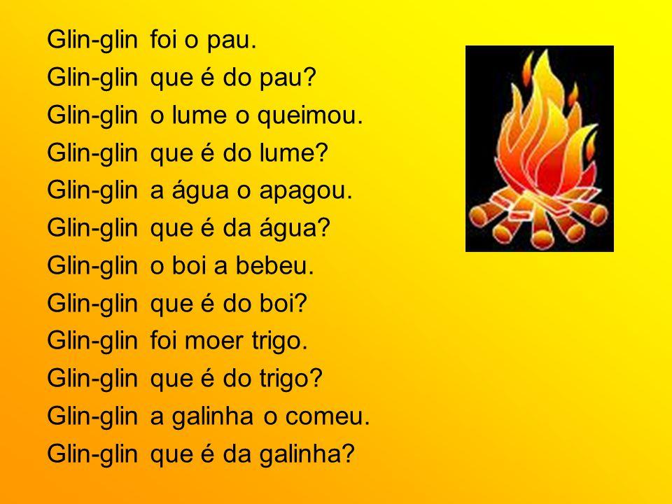 Glin-glin foi o pau. Glin-glin que é do pau? Glin-glin o lume o queimou. Glin-glin que é do lume? Glin-glin a água o apagou. Glin-glin que é da água?