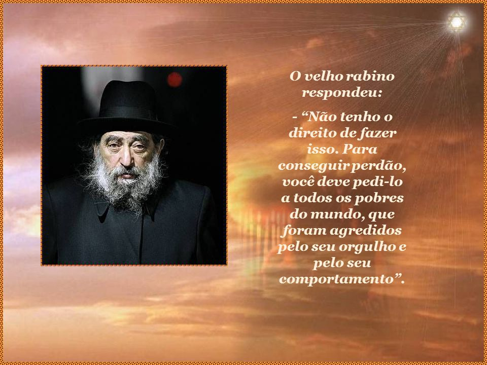 O velho rabino respondeu: - Não tenho o direito de fazer isso.