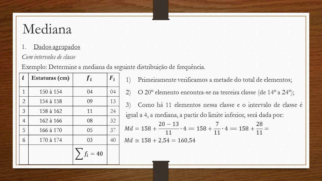 Mediana 1.Dados agrupados Com intervalos de classe Exemplo: Determine a mediana da seguinte distribuição de frequência. Estaturas (cm) 1150 à 15404 21