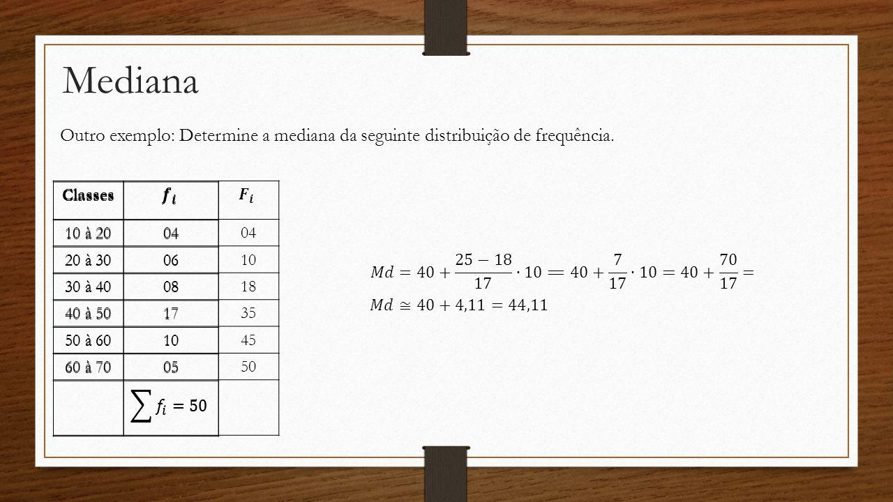 Mediana Outro exemplo: Determine a mediana da seguinte distribuição de frequência. Classes 10 à 2004 20 à 3006 30 à 4008 40 à 5017 50 à 6010 60 à 7005