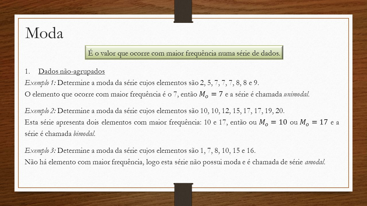 Moda É o valor que ocorre com maior frequência numa série de dados. Exemplo 3: Determine a moda da série cujos elementos são 1, 7, 8, 10, 15 e 16. Não