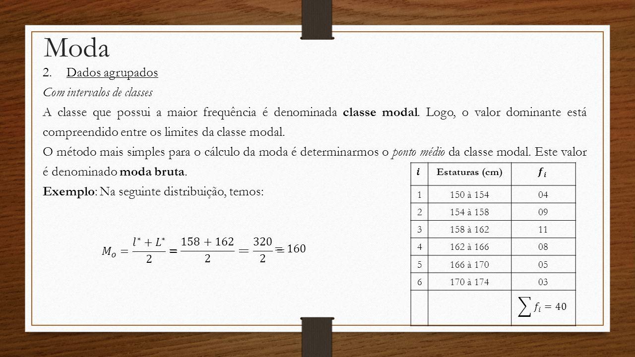 Moda 2.Dados agrupados Com intervalos de classes A classe que possui a maior frequência é denominada classe modal. Logo, o valor dominante está compre