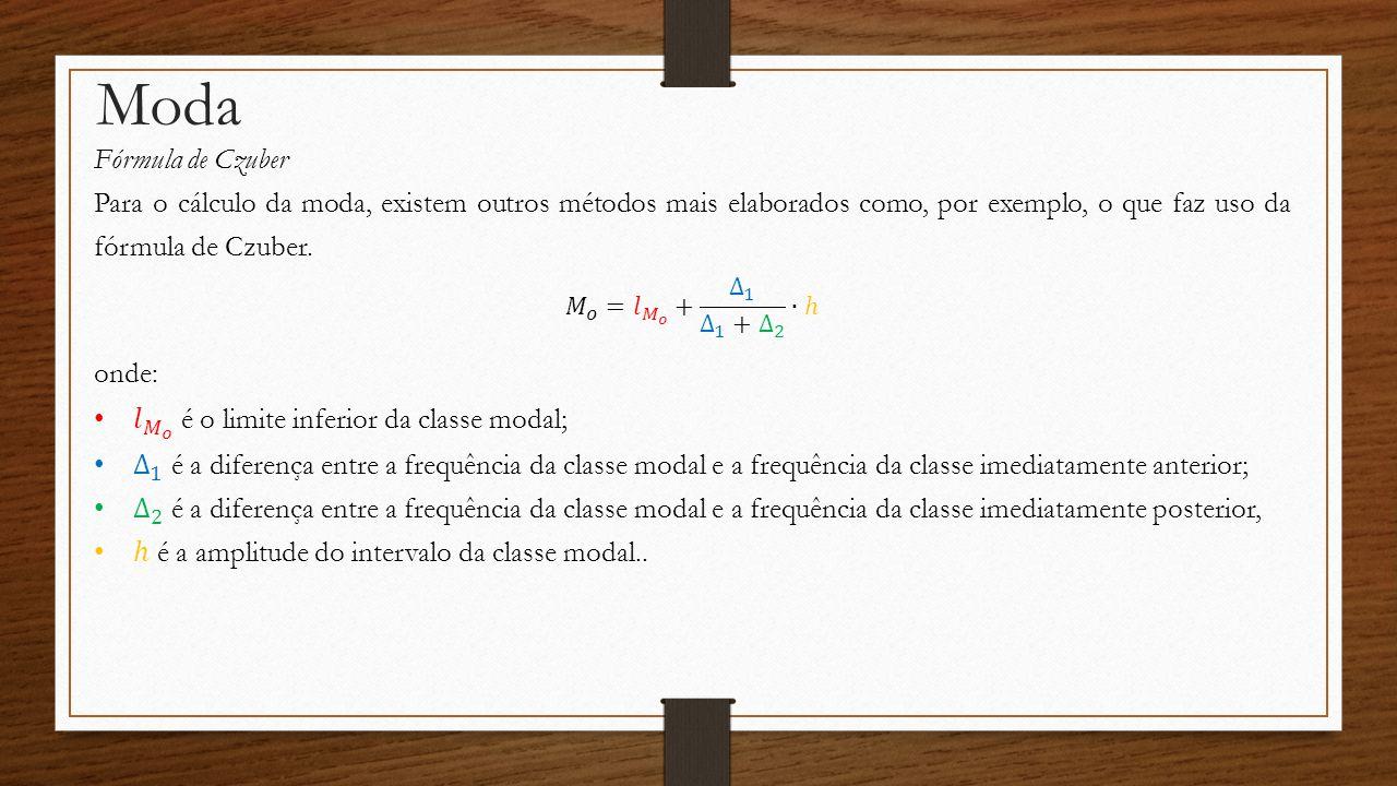 Moda Exemplo Calcule a moda da seguinte distribuição de frequência: Classes 10 à 2004 20 à 3006 30 à 4008 40 à 5017 50 à 6010 60 à 7005 Antes de aplicarmos a fórmula podemos identificar suas variáveis: