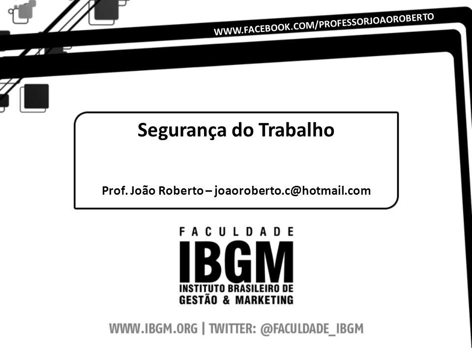 Segurança do Trabalho Prof. João Roberto – joaoroberto.c@hotmail.com WWW.FACEBOOK.COM/PROFESSORJOAOROBERTO