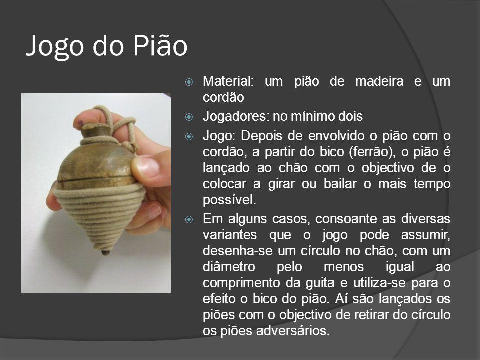 Jogo do Pião  Material: um pião de madeira e um cordão  Jogadores: no mínimo dois  Jogo: Depois de envolvido o pião com o cordão, a partir do bico