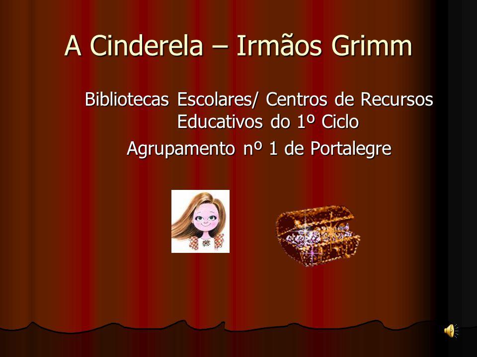 Bibliotecas Escolares/ Centros de Recursos Educativos do 1º Ciclo Agrupamento nº 1 de Portalegre A Cinderela – Irmãos Grimm