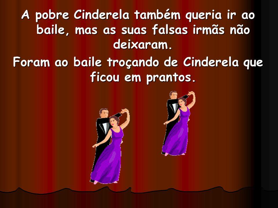 A pobre Cinderela também queria ir ao baile, mas as suas falsas irmãs não deixaram. Foram ao baile troçando de Cinderela que ficou em prantos.