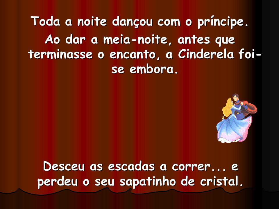 Toda a noite dançou com o príncipe. Ao dar a meia-noite, antes que terminasse o encanto, a Cinderela foi- se embora. Desceu as escadas a correr... e p