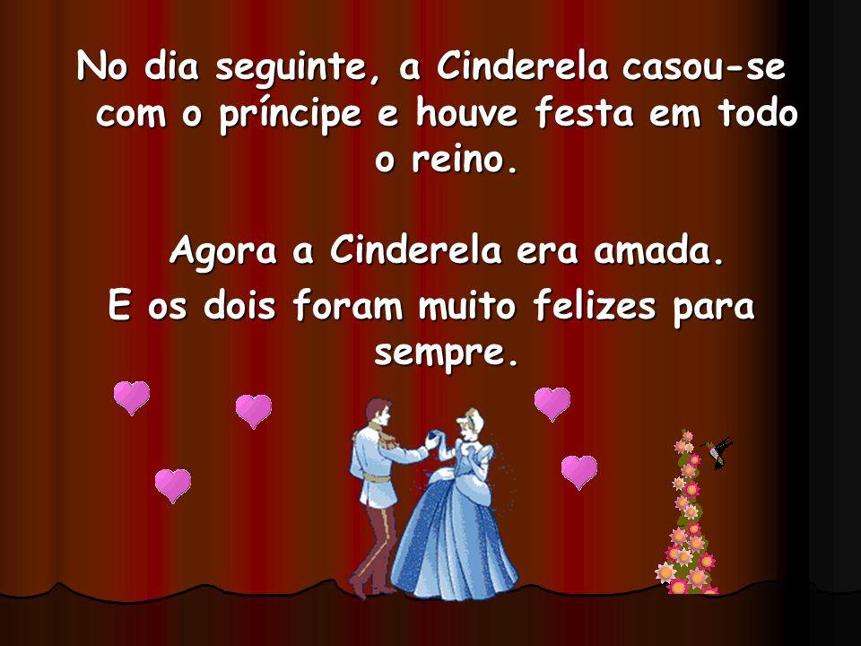 No dia seguinte, a Cinderela casou-se com o príncipe e houve festa em todo o reino. Agora a Cinderela era amada. E os dois foram muito felizes para se
