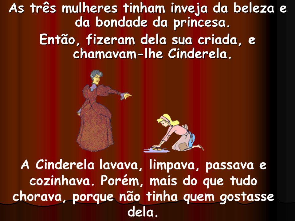 As três mulheres tinham inveja da beleza e da bondade da princesa. Então, fizeram dela sua criada, e chamavam-lhe Cinderela. A Cinderela lavava, limpa