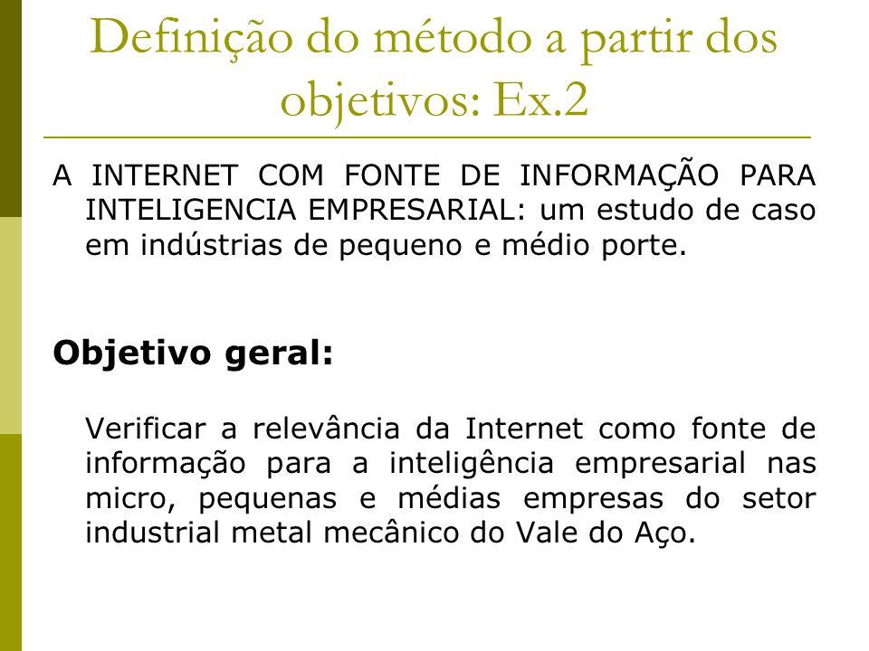 Definição do método a partir dos objetivos: Ex.2 A INTERNET COM FONTE DE INFORMAÇÃO PARA INTELIGENCIA EMPRESARIAL: um estudo de caso em indústrias de